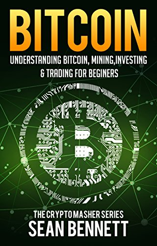 Bitcoin: Understanding Bitcoin, Mining, Investing & Trading for Beginners (The Cryptomasher <bold>Series</bold> <bold>Book</bold> <bold>1</bold>)