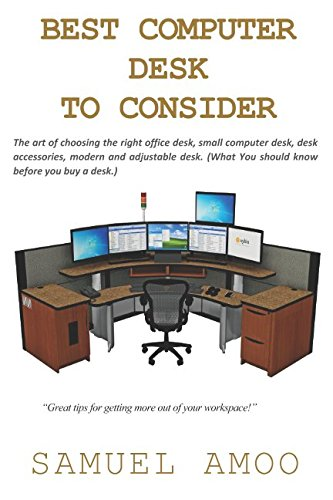 BEST COMPUTER DESK TO CONSIDER: The art of choosing the right office desk, small computer desk, desk accessories, modern and adjustable desk. (What You should know before you buy a desk.)