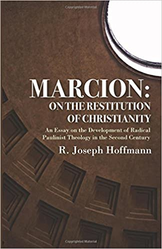 Marcion On The Restitution Of Christianity An Essay On The  Marcion On The Restitution Of Christianity An Essay On The Development Of  Radical Paulinist Theology In The Second Century R Joseph Hoffmann