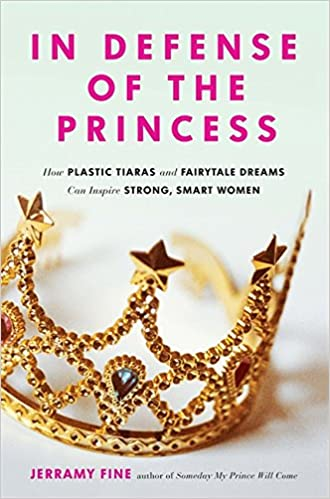 Strong Women In Defense of the Princess How Plastic Tiaras and Fairytale Dreams Can Inspire Smart