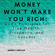 Money Won't Make You Rich: God's Principles for True Wealth, Prosperity, and
