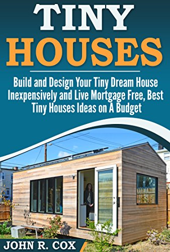 Tiny Houses: Build and Design Your Tiny Dream House Inexpensively and Live Mortgage Free, Best Tiny Houses Ideas on a Budget (tiny house living, woodwork, space maximization, real estate, investing) by [Cox, John R.]