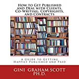 How to Get Published and Deal with Clients, Co-Writing, Copyrights, and Contracts: How to Get Happily Published and Get Paid