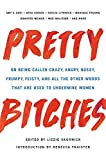 Pretty Bitches: On Being Called Crazy, Angry, Bossy, Frumpy, Feisty, and All the Other Words That Are Used to Undermine Women