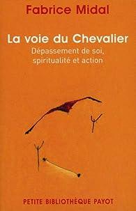 La voie du Chevalier : Dépassement de soi, spiritualité et action par Fabrice Midal