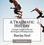 A Traumatic History: A Unique Look at PTSD and the Dangers of Antidepressants | Barclay L. Neel