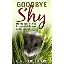 Goodbye Shy: How to become free from painful shyness and social anxiety