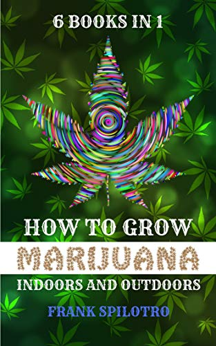 HOW TO GROW MARIJUANA: INDOORS AND OUTDOORS 6 BOOKS IN 1 (Step By Step Guide To Growing Weed)