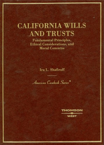 California Wills and Trusts, Fundamental Principles, Ethical Considerations, and Moral Concerns (American Casebook Serie
