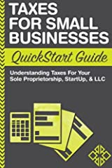 Taxes: For Small Businesses QuickStart Guide - Understanding Taxes For Your Sole Proprietorship, Startup, & LLC Paperback