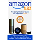 Amazon Alexa: The Complete User Guide for Beginners 2018 (Second Generation Echo, Echo Plus, Echo Spot, Echo Show, Alexa Kit, Alexa Skills Kit + web services)
