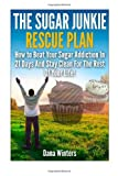 The Sugar Junkie Rescue Plan : How to Beat Your Sugar Addiction in 21 Days and Stay Clean for the Rest of Your Life!, Dana Winters, 1496000722
