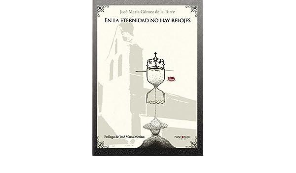 Amazon.com: En la eternidad no hay relojes (Spanish Edition) eBook: José María Gómez de la Torre: Kindle Store