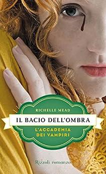 Il bacio dell'ombra: L'Accademia dei Vampiri #3 (Italian Edition) by [Mead, Richelle]
