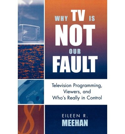 [(Why TV Is Not Our Fault: Television Programming, Viewers, and Who's Really in Control)] [Author: Eileen R. Meehan] published on (December, 2005) pdf