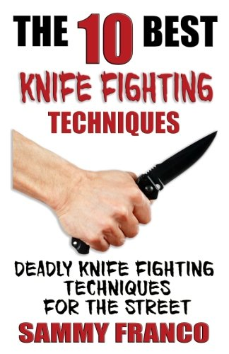 The 10 Best Knife Fighting Techniques: Deadly Knife Fighting Techniques for the Street (10 Best Series) (Volume 11)