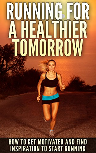 Running For A Healthier Tomorrow: How To Get Motivated And Find Inspiration To Start Running by [Stanton, Kathy]