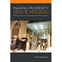 Making Property Serve Mission: Re-Thinking the Church's Buildings for the 21st Century