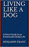 Living like a Dog: A Short Guide to an Emotionally Stable Life