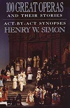 100 Great Operas And Their Stories: Act-By-Act Synopses by [Simon, Henry W.]