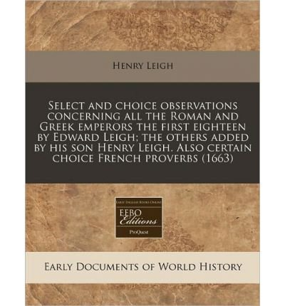 Download Select and Choice Observations Concerning All the Roman and Greek Emperors the First Eighteen by Edward Leigh; The Others Added by His Son Henry Leigh. Also Certain Choice French Proverbs (1663) (Paperback) - Common pdf epub