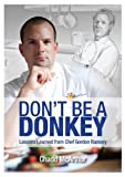 """""""Don't be a Donkey is a true story about the life and career of Chef Chadd McArthur.It is about the lessons, about both kitchen and life, that he learned while workingfor Gordon Ramsay. Eighteen hours a day, five days a week... when you work with a g..."""