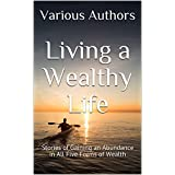 Living a Wealthy Life: Stories of Gaining an Abundance in All Five Forms of Wealth