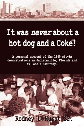 It Was Never About a Hotdog and a Coke!  A Personal Account of the 1960 sit-in Demonstrations in Jacksonville, Florida and AX Handle Saturday (Radio Coke)
