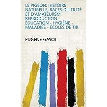 Le pigeon: histoire naturelle, races d'utilité et d'amateursm reproduction - éducation - hygiène - maladies - écoles de tir (French Edition)