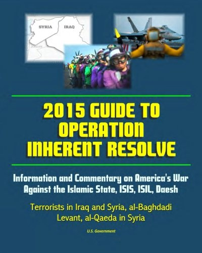 2015 Guide to Operation Inherent Resolve: Information and Commentary on America's War Against the Islamic State, ISIS, ISIL, Daesh Terrorists in Iraq and Syria, al-Baghdadi, Levant, al-Qaeda in Syria (Islamic State Of Iraq And The Levant History)