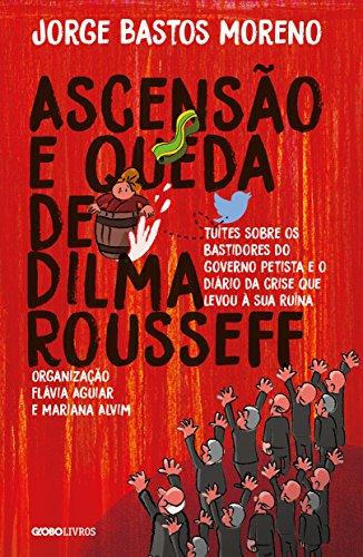 Ascensão e queda de Dilma Rousseff – Tuítes sobre os bastidores do governo petista e o diário da crise que levou à sua ruína