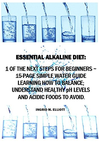 Essential Alkaline Diet: 1 of the Next Steps for Beginners - 15-Page Simple Water Guide Learning How to Balance, Understand Healthy pH Levels and Acidic Foods to Avoid. (Blood Type Information) by Ingrid M. Elliott
