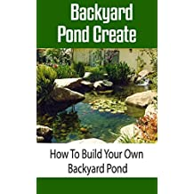 Backyard Pond Create: How to Build Your Own Backyard Pond