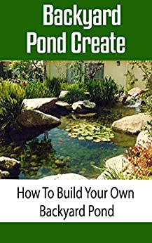 Backyard pond create how to build your own backyard pond for Make your own pond