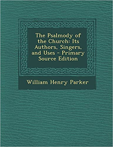 The Psalmody of the Church: Its Authors, Singers, and Uses