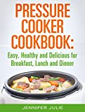 Pressure Cooker Cookbook: Easy, Healthy and Delicious Pressure Cooker Recipes for Breakfast, Lunch and Dinner