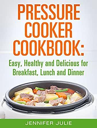 Amazon.com: Pressure Cooker Cookbook: Easy, Healthy and