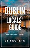 Dublin 25 Secrets - The Locals Travel Guide  For Your Trip to Dublin ( Ireland ) 2017: Skip the tourist traps and explore like a local : Where to Go, Eat & Party in Dublin