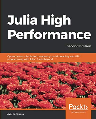 Julia High Performance: Optimizations, distributed computing, multithreading, and GPU programming with Julia 1.0 and beyond, 2nd Edition