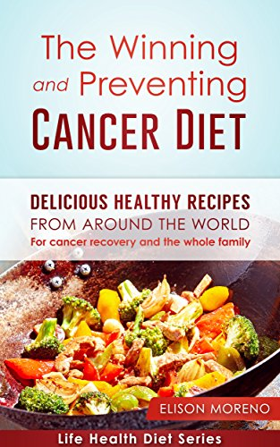 The Winning and Preventing Cancer Diet: Delicious Healthy Recipes From Around The World - For Cancer Recovery and The Whole Family (Life Health Diet Series Book 1) by Elison Moreno
