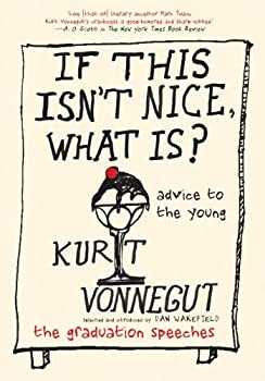 If This Isn't Nice, What Is?: Advice to the Young by Kurt Vonnegut