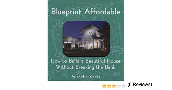 Blueprint affordable how to build a beautiful house without blueprint affordable how to build a beautiful house without breaking the bank michelle kodis 9781586853075 amazon books malvernweather Image collections