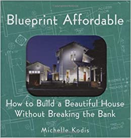 Blueprint affordable how to build a beautiful house without blueprint affordable how to build a beautiful house without breaking the bank michelle kodis 9781586853075 amazon books malvernweather Choice Image