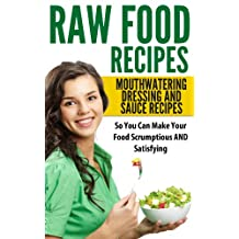 Raw Food Recipes: Mouthwatering Dressing And Sauce Recipes