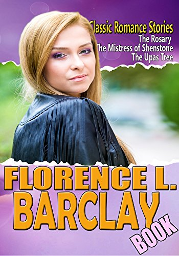 THE FLORENCE L. BARCLAY BOOK:  THE ROSARY,MISTRESS OF SHENSTONE,THE FOLLOWING OF THE STAR,THROUGH THE POSTERN GATE,THE UPAS TREE,THE WHITE LADIES OF WORCESTER: Classic Romance Stories