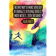 The Only Way To Make Sense Out Of Change Is To Plunge Into It, Move With it, Join The Dance: ALAN WATTS Quotes Designer Notebook