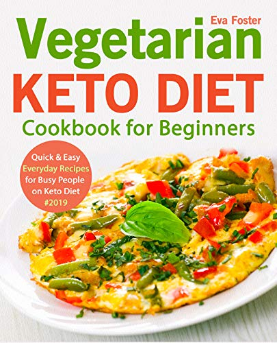 Vegetarian Keto Diet Cookbook for Beginners: Quick & Easy Everyday Recipes for Busy People on Keto Diet #2019 (keto cookbook 1) by Eva Foster
