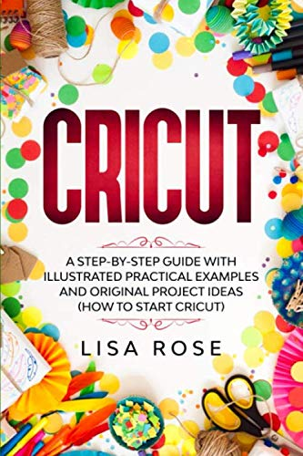 Cricut: A Step-by-Step Guide with Illustrated Practical Examples and Original Project Ideas (How to Start Cricut)