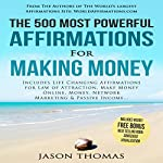 The 500 Most Powerful Affirmations for Making Money: Includes Life Changing Affirmations for Law of Attraction, Make Money Online, Money, Network Marketing & Passive Income   Jason Thomas