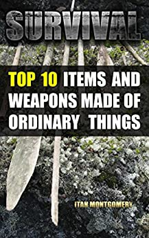 Survival: Top 10 Items and Weapons Made of Ordinary Things by [Montgomery, Itan ]